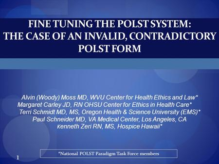 FINE TUNING THE POLST SYSTEM: THE CASE OF AN INVALID, CONTRADICTORY POLST FORM Alvin (Woody) Moss MD, WVU Center for Health Ethics and Law* Margaret Carley.