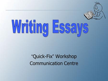 """ Quick-Fix "" Workshop Communication Centre Common Characteristics of Good Writing 1.It has purpose: to inform, persuade, or entertain 2.It has an appropriate."