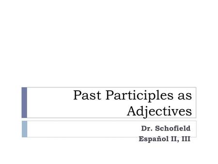 Past Participles as Adjectives Dr. Schofield Español II, III.