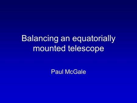 Balancing an equatorially mounted telescope Paul McGale.