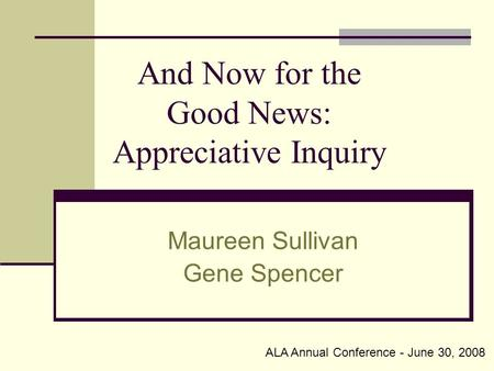 And Now for the Good News: Appreciative Inquiry Maureen Sullivan Gene Spencer ALA Annual Conference - June 30, 2008.