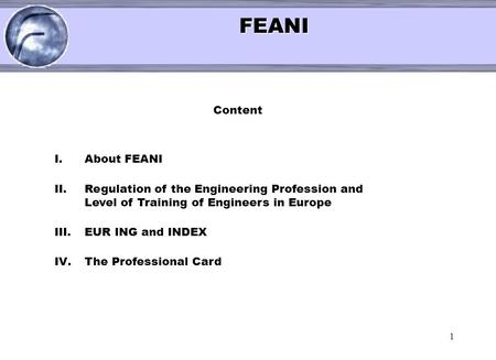 1 < FEANI FEANI Content I.About FEANI II.Regulation of the Engineering Profession and Level of Training of Engineers in Europe III.EUR ING and INDEX IV.The.