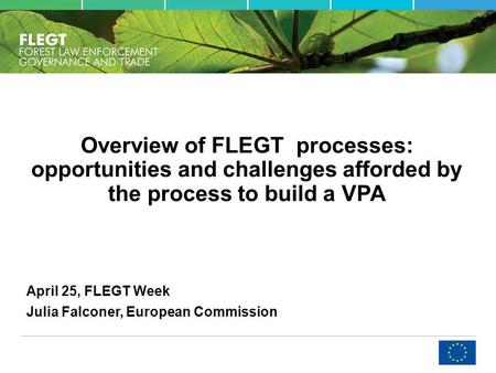 Overview of FLEGT processes: opportunities and challenges afforded by the process to build a VPA April 25, FLEGT Week Julia Falconer, European Commission.