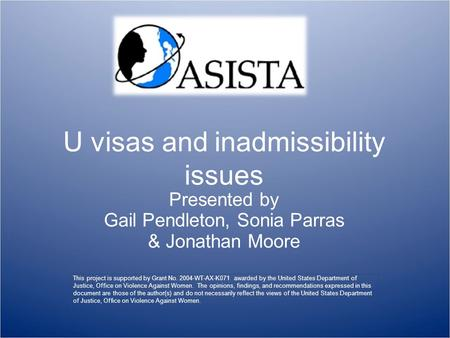 U visas and inadmissibility issues Presented by Gail Pendleton, Sonia Parras & Jonathan Moore This project is supported by Grant No. 2004-WT-AX-K071 awarded.