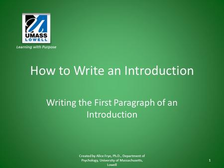 How to Write an Introduction Writing the First Paragraph of an Introduction Created by Alice Frye, Ph.D., Department of Psychology, University of Massachusetts,