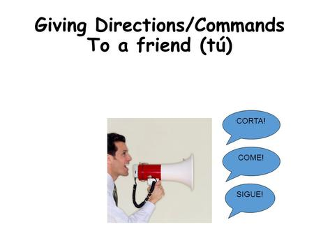 Giving Directions/Commands To a friend (tú) CORTA! SIGUE! COME!