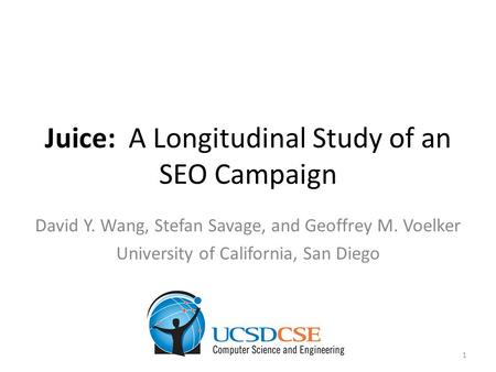 Juice: A Longitudinal Study of an SEO Campaign David Y. Wang, Stefan Savage, and Geoffrey M. Voelker University of California, San Diego 1.