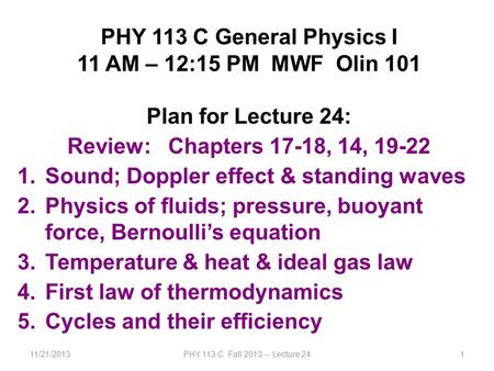 11/21/2013PHY 113 C Fall 2013 -- Lecture 241 PHY 113 C General Physics I 11 AM – 12:15 PM MWF Olin 101 Plan for Lecture 24: Review: Chapters 17-18, 14,