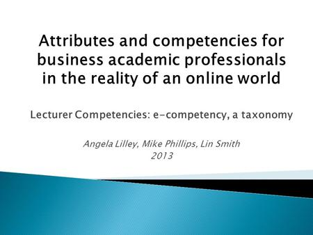 Attributes and competencies for business academic professionals in the reality of an online world Lecturer Competencies: e-competency, a taxonomy Angela.