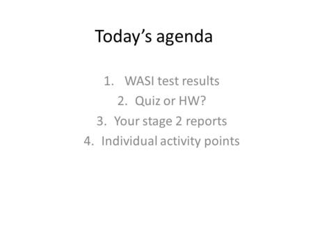 Today's agenda 1. WASI test results 2.Quiz or HW? 3.Your stage 2 reports 4.Individual activity points.