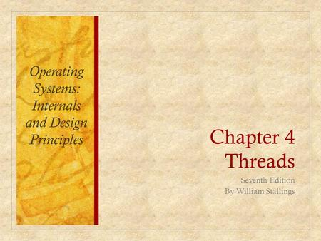 Chapter 4 Threads Seventh Edition By William Stallings Operating Systems: Internals and Design Principles.