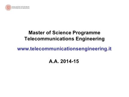 Master of Science Programme Telecommunications Engineering www.telecommunicationsengineering.it A.A. 2014-15.