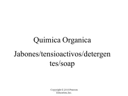 Copyright © 2010 Pearson Education, Inc. Quimica Organica Jabones/tensioactivos/detergen tes/soap.