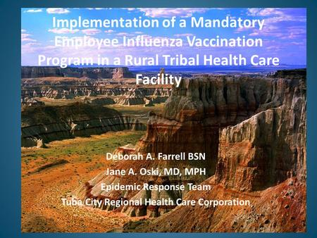 Implementation of a Mandatory Employee Influenza Vaccination Program in a Rural Tribal Health Care Facility Deborah A. Farrell BSN Jane A. Oski, MD, MPH.