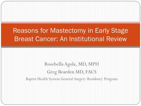Rosebella Agola, MD, MPH Greg Bearden MD, FACS Baptist Health System General Surgery Residency Program Reasons for Mastectomy in Early Stage Breast Cancer: