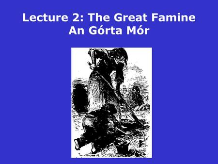 Lecture 2: The Great Famine An Górta Mór. The Great Famine: Some key dates 1845 9 September: Potato blight first reported in Ireland 9-10 November: British.