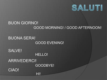 BUON GIORNO! GOOD MORNING! / GOOD AFTERNOON! BUONA SERA! GOOD EVENING! SALVE! HELLO! ARRIVEDERCI! GOODBYE! CIAO! HI!