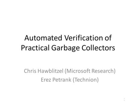 1/17 Automated Verification of Practical Garbage Collectors Chris Hawblitzel (Microsoft Research) Erez Petrank (Technion)
