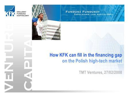 1/13 VENTURE CAPITAL How KFK can fill in the financing gap on the Polish high-tech market TMT Ventures, 27/02/2008.