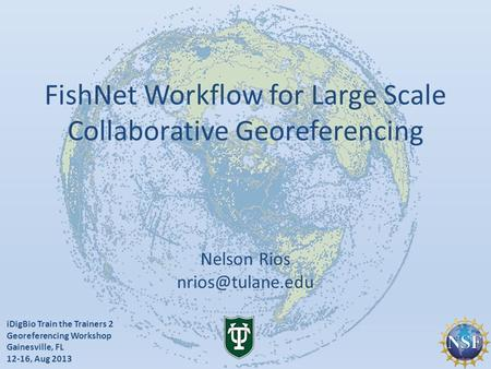 IDigBio Train the Trainers 2 Georeferencing Workshop Gainesville, FL 12-16, Aug 2013 FishNet Workflow for Large Scale Collaborative Georeferencing Nelson.