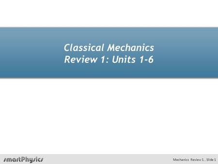 Classical Mechanics Review 1: Units 1-6 Mechanics Review 1, Slide 1.