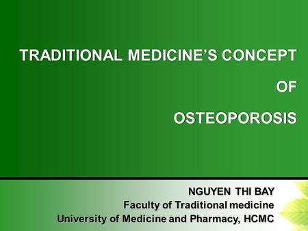 TRADITIONAL MEDICINE'S CONCEPT OF OSTEOPOROSIS TRADITIONAL MEDICINE'S CONCEPT OF OSTEOPOROSIS NGUYEN THI BAY Faculty of Traditional medicine University.