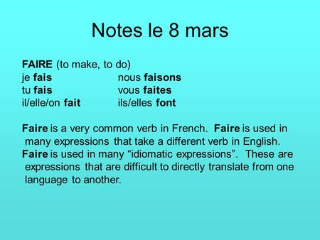 Notes le 8 mars FAIRE (to make, to do) je faisnous faisons tu faisvous faites il/elle/on faitils/elles font Faire is a very common verb in French. Faire.