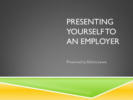 PRESENTING YOURSELF TO AN EMPLOYER Presented by Delicia Lewis.