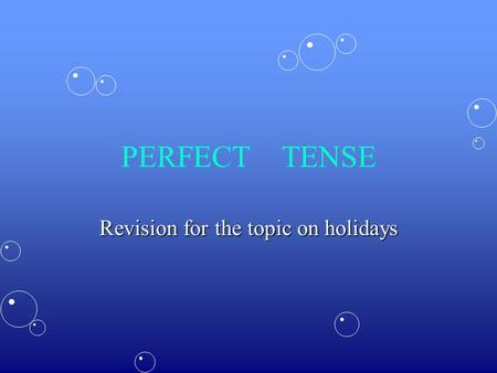PERFECT TENSE Revision for the topic on holidays.