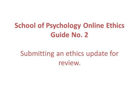 School of Psychology Online Ethics Guide No. 2 Submitting an ethics update for review.