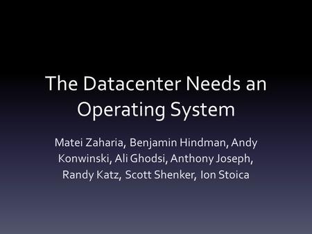 The Datacenter Needs an Operating System Matei Zaharia, Benjamin Hindman, Andy Konwinski, Ali Ghodsi, Anthony Joseph, Randy Katz, Scott Shenker, Ion Stoica.
