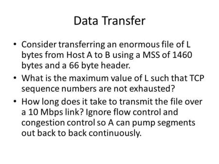 Data Transfer Consider transferring an enormous file of L bytes from Host A to B using a MSS of 1460 bytes and a 66 byte header. What is the maximum value.