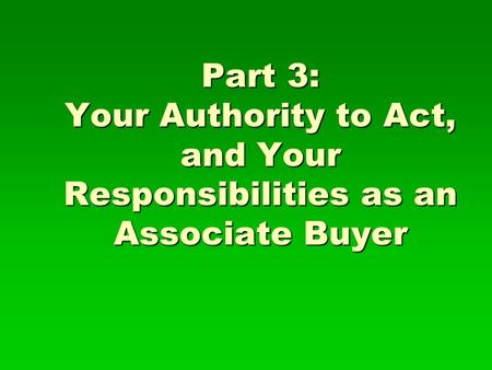Part 3: Your Authority to Act, and Your Responsibilities as an Associate Buyer.