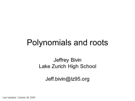 Jeff Bivin -- LZHS Polynomials and roots Jeffrey Bivin Lake Zurich High School Last Updated: October 26, 2009.