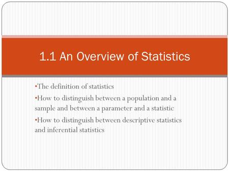 The definition of statistics How to distinguish between a population and a sample and between a parameter and a statistic How to distinguish between descriptive.