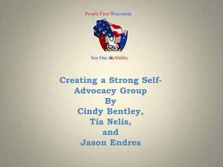 Creating a Strong Self- Advocacy Group By Cindy Bentley, Tia Nelis, and Jason Endres.