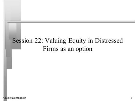 Aswath Damodaran1 Session 22: Valuing Equity in Distressed Firms as an option.