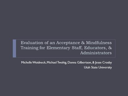 Evaluation of an Acceptance & Mindfulness Training for Elementary Staff, Educators, & Administrators Michelle Woidneck, Michael Twohig, Donna Gilbertson,