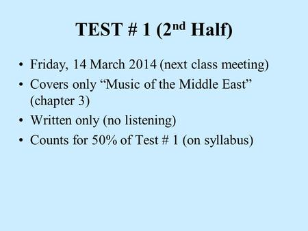 "TEST # 1 (2 nd Half) Friday, 14 March 2014 (next class meeting) Covers only ""Music of the Middle East"" (chapter 3) Written only (no listening) Counts for."