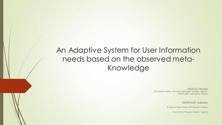An Adaptive System for User Information needs based on the observed meta- Knowledge AKERELE Olubunmi Doctorate student, University of Ibadan, Ibadan, Nigeria;