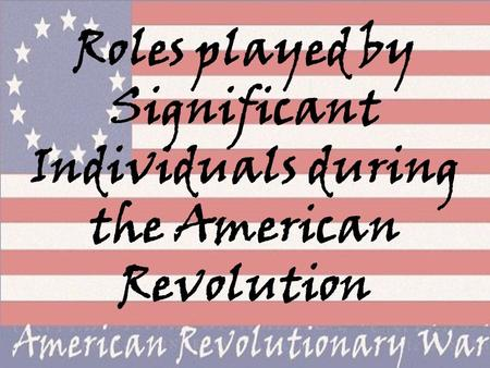 Roles played by Significant Individuals during the American Revolution.