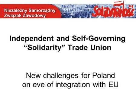 "Independent and Self-Governing ""Solidarity"" Trade Union New challenges for Poland on eve of integration with EU."