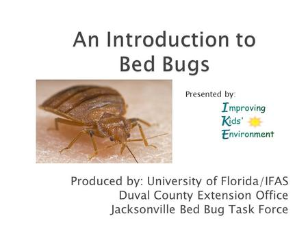 Produced by: University of Florida/IFAS Duval County Extension Office Jacksonville Bed Bug Task Force Presented by: