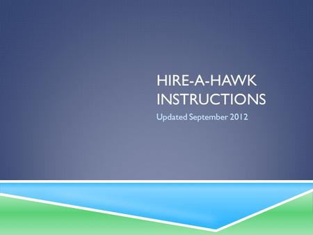 HIRE-A-HAWK INSTRUCTIONS Updated September 2012. WHAT IS HIRE-A-HAWK USED FOR?  Hire-a-Hawk is the online job and internship board used by the university.