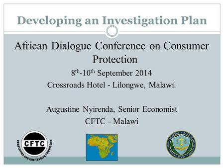 Developing an Investigation Plan African Dialogue Conference on Consumer Protection 8 th -10 th September 2014 Crossroads Hotel - Lilongwe, Malawi. Augustine.