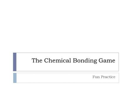 The Chemical Bonding Game Fun Practice. Getting Started with Ionic Bonding A Quick Review….. What are Ionic Bonds? Chemical bonds between metals and non-metals.