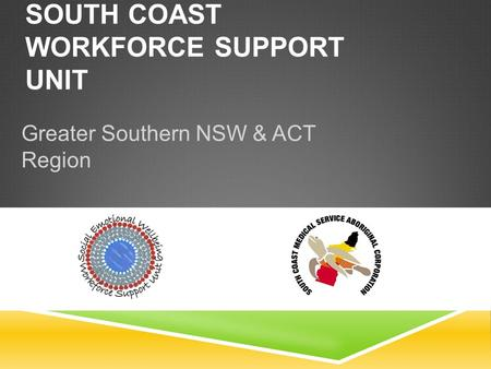 SOUTH COAST WORKFORCE SUPPORT UNIT Greater Southern NSW & ACT Region.