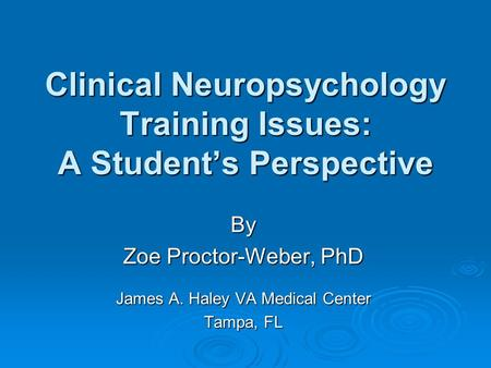 Clinical Neuropsychology Training Issues: A Student's Perspective By Zoe Proctor-Weber, PhD James A. Haley VA Medical Center Tampa, FL.