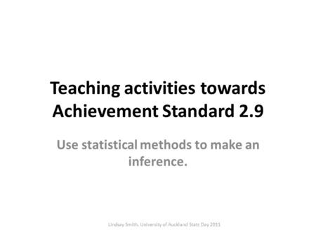 Teaching activities towards Achievement Standard 2.9 Use statistical methods to make an inference. Lindsay Smith, University of Auckland Stats Day 2011.