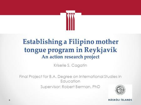 Establishing a Filipino mother tongue program in Reykjavík An action research project Kriselle S. Cagatin Final Project for B.A. Degree on International.